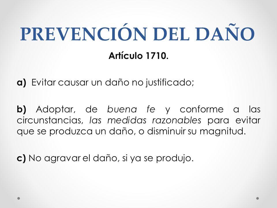 PREVENCIÓN DEL DAÑO Artículo 1710. a) Evitar causar un daño no justificado; b) Adoptar, de buena fe y conforme a las circunstancias, las medidas razon