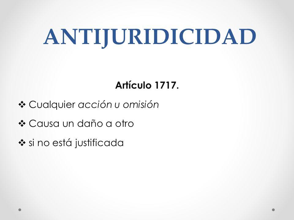 ANTIJURIDICIDAD Artículo 1717. Cualquier acción u omisión Causa un daño a otro si no está justificada