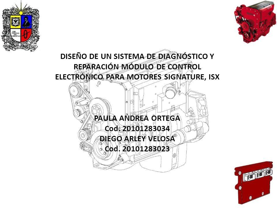 DISEÑO DE UN SISTEMA DE DIAGNÓSTICO Y REPARACIÓN MÓDULO DE CONTROL ELECTRÓNICO PARA MOTORES SIGNATURE, ISX PAULA ANDREA ORTEGA Cod. 20101283034 DIEGO