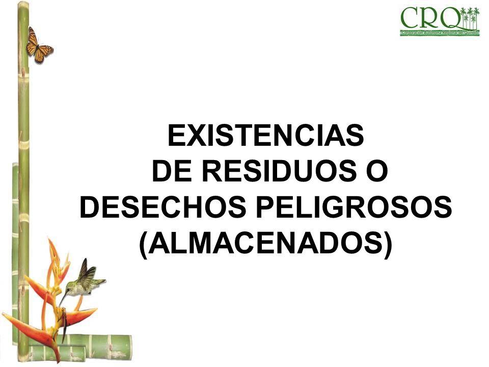 EXISTENCIAS DE RESIDUOS O DESECHOS PELIGROSOS (ALMACENADOS)