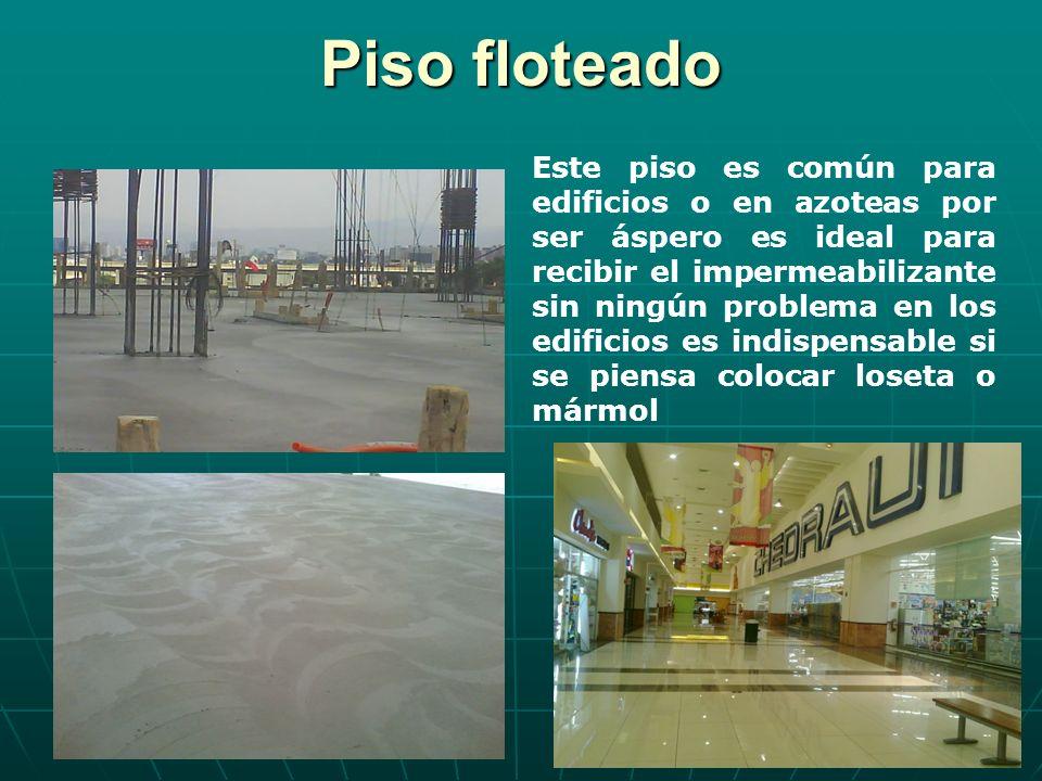 Piso floteado Este piso es común para edificios o en azoteas por ser áspero es ideal para recibir el impermeabilizante sin ningún problema en los edif