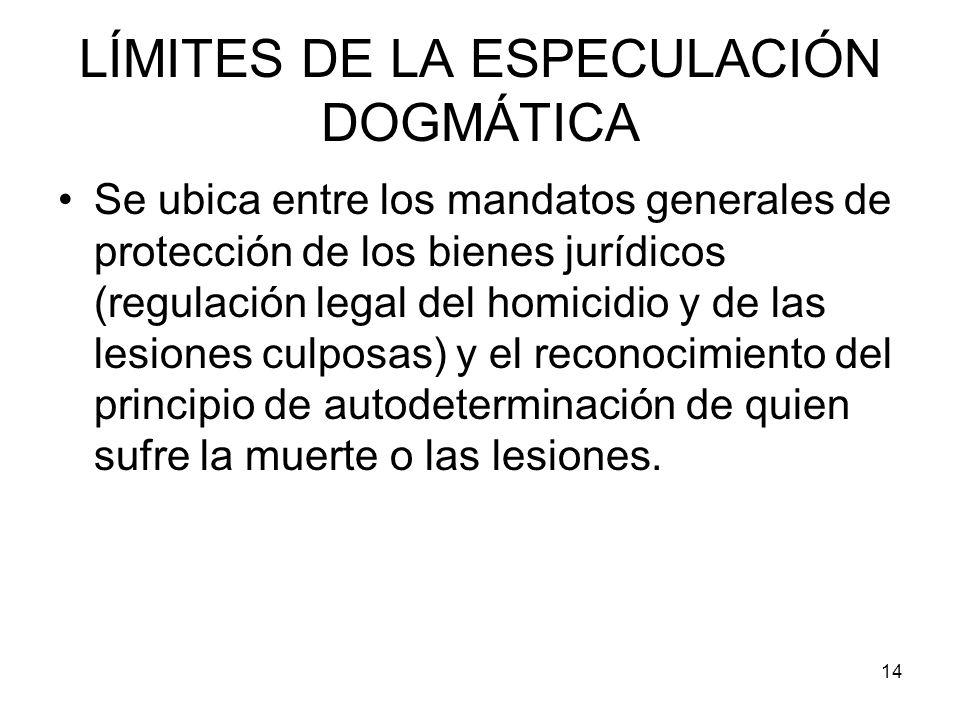 14 LÍMITES DE LA ESPECULACIÓN DOGMÁTICA Se ubica entre los mandatos generales de protección de los bienes jurídicos (regulación legal del homicidio y