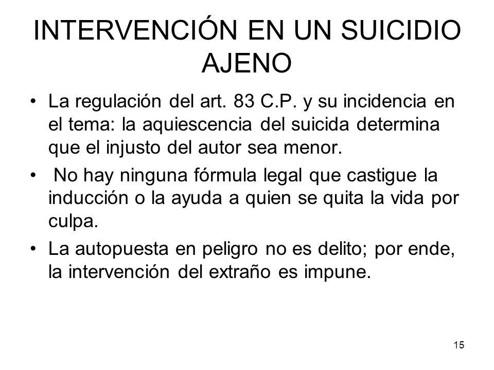 15 INTERVENCIÓN EN UN SUICIDIO AJENO La regulación del art. 83 C.P. y su incidencia en el tema: la aquiescencia del suicida determina que el injusto d