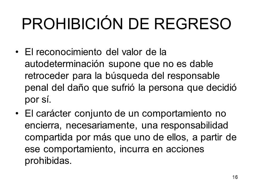 16 PROHIBICIÓN DE REGRESO El reconocimiento del valor de la autodeterminación supone que no es dable retroceder para la búsqueda del responsable penal