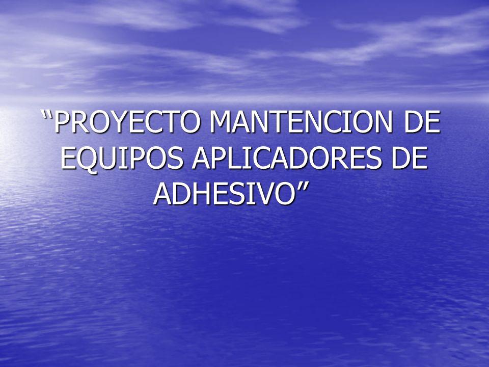 PROYECTO MANTENCION DE EQUIPOS APLICADORES DE ADHESIVO PROYECTO MANTENCION DE EQUIPOS APLICADORES DE ADHESIVO