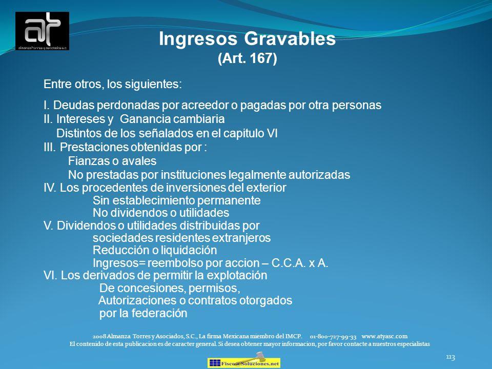 113 Ingresos Gravables (Art. 167) Entre otros, los siguientes: I. Deudas perdonadas por acreedor o pagadas por otra personas II. Intereses y Ganancia