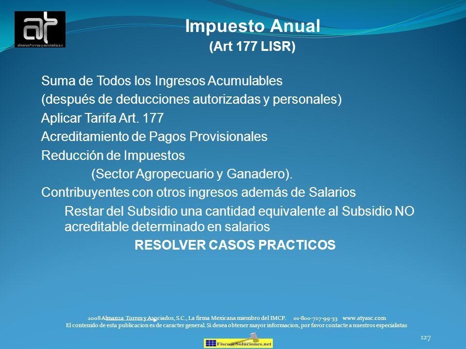127 Impuesto Anual (Art 177 LISR) Suma de Todos los Ingresos Acumulables (después de deducciones autorizadas y personales) Aplicar Tarifa Art. 177 Acr