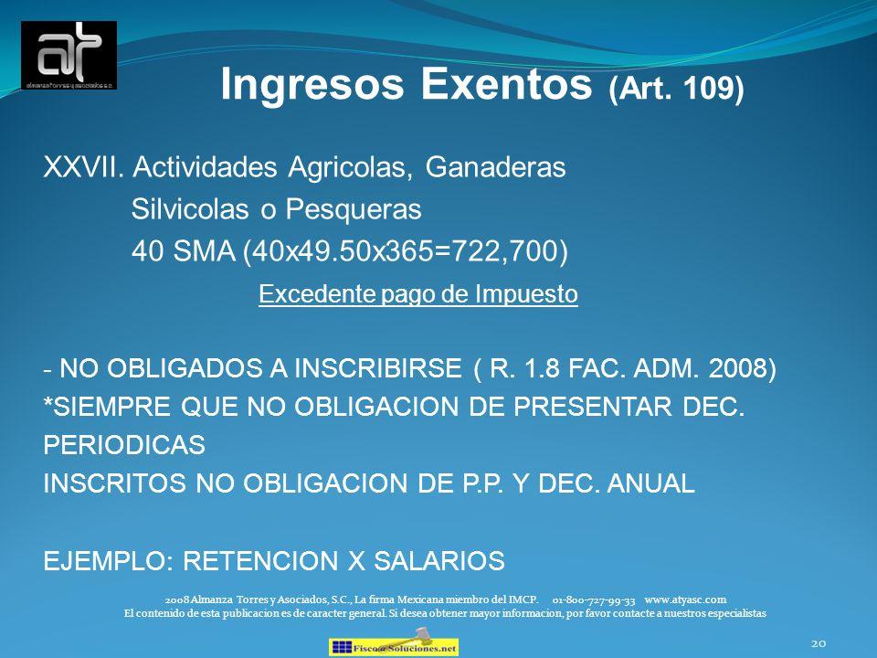 20 Ingresos Exentos (Art. 109) XXVII. Actividades Agricolas, Ganaderas Silvicolas o Pesqueras 40 SMA (40x49.50x365=722,700) Excedente pago de Impuesto