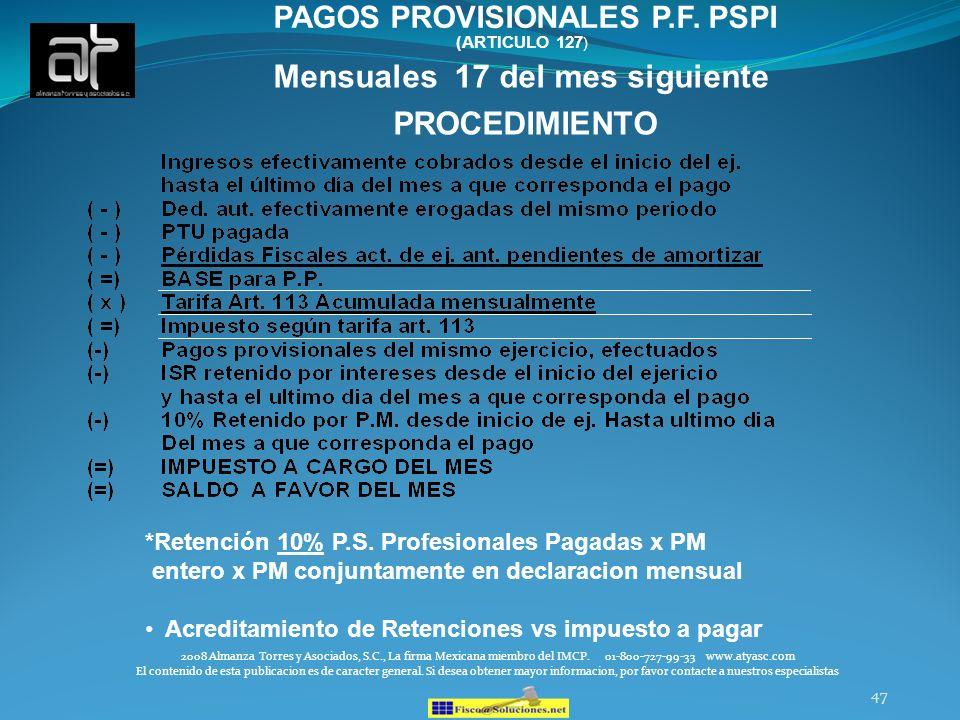 47 Mensuales 17 del mes siguiente PROCEDIMIENTO PAGOS PROVISIONALES P.F. PSPI (ARTICULO 127 ) *Retención 10% P.S. Profesionales Pagadas x PM entero x
