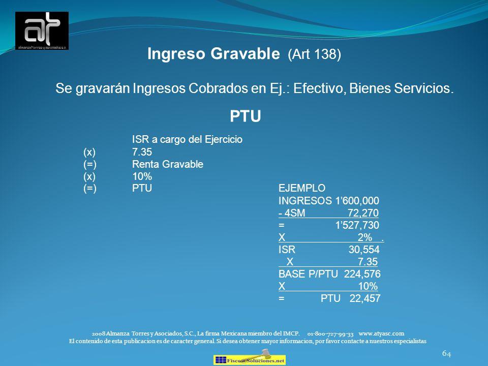 64 Ingreso Gravable (Art 138) Se gravarán Ingresos Cobrados en Ej.: Efectivo, Bienes Servicios. 2008 Almanza Torres y Asociados, S.C., La firma Mexica