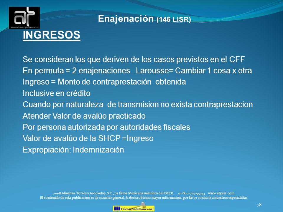 78 Enajenación (146 LISR) INGRESOS Se consideran los que deriven de los casos previstos en el CFF En permuta = 2 enajenaciones Larousse= Cambiar 1 cos