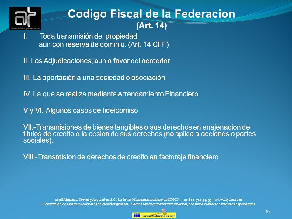 81 Codigo Fiscal de la Federacion (Art. 14) I.Toda transmisión de propiedad aun con reserva de dominio. (Art. 14 CFF) II. Las Adjudicaciones, aun a fa