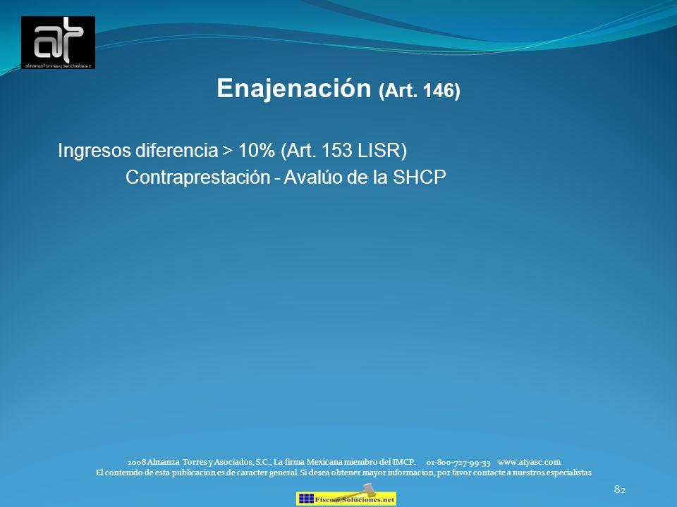 82 Enajenación (Art. 146) Ingresos diferencia > 10% (Art. 153 LISR) Contraprestación - Avalúo de la SHCP 2008 Almanza Torres y Asociados, S.C., La fir