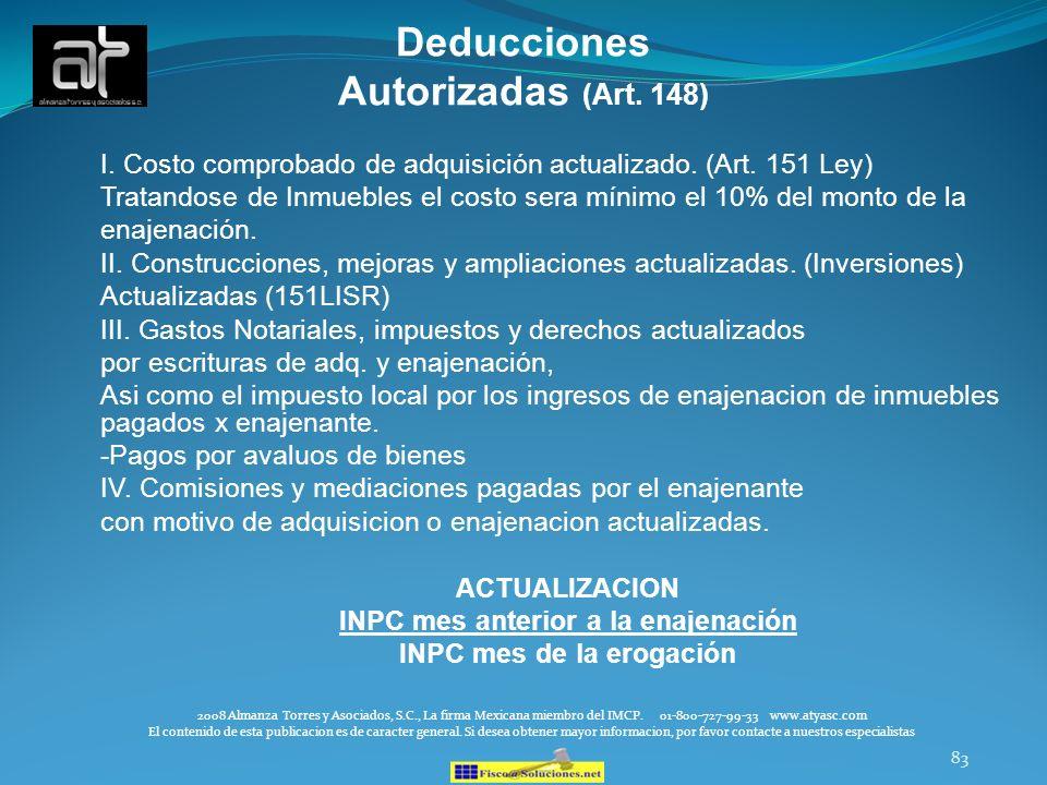 83 Deducciones Autorizadas (Art. 148) I. Costo comprobado de adquisición actualizado. (Art. 151 Ley) Tratandose de Inmuebles el costo sera mínimo el 1