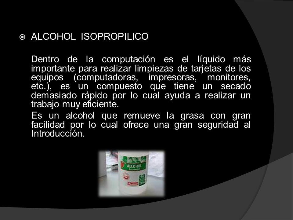 ALCOHOL ISOPROPILICO Dentro de la computación es el líquido más importante para realizar limpiezas de tarjetas de los equipos (computadoras, impresora
