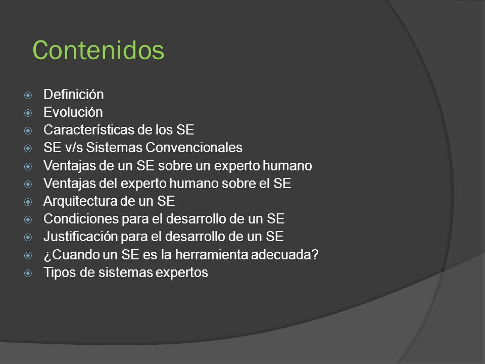 Contenidos Definición Evolución Características de los SE SE v/s Sistemas Convencionales Ventajas de un SE sobre un experto humano Ventajas del experto humano sobre el SE Arquitectura de un SE Condiciones para el desarrollo de un SE Justificación para el desarrollo de un SE ¿Cuando un SE es la herramienta adecuada.
