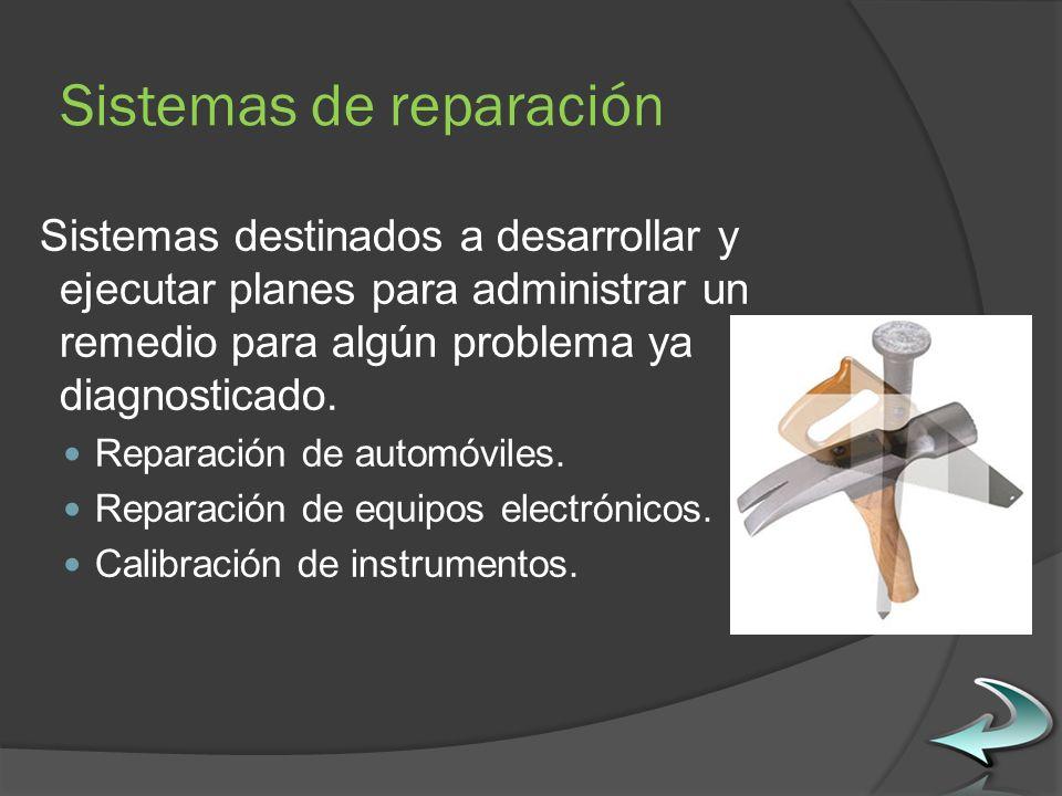 Sistemas de reparación Sistemas destinados a desarrollar y ejecutar planes para administrar un remedio para algún problema ya diagnosticado.