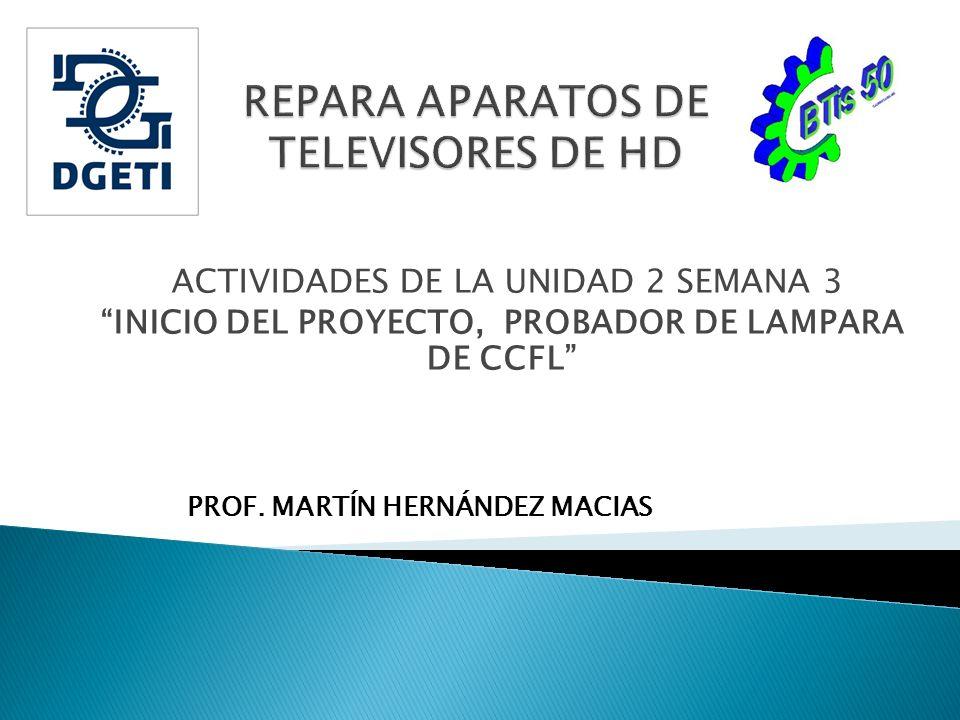 ACTIVIDADES DE LA UNIDAD 2 SEMANA 3 INICIO DEL PROYECTO, PROBADOR DE LAMPARA DE CCFL PROF. MARTÍN HERNÁNDEZ MACIAS