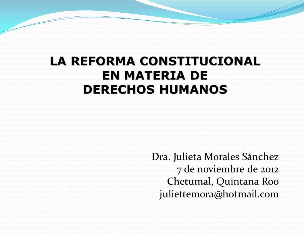 Dra. Julieta Morales Sánchez 7 de noviembre de 2012 Chetumal, Quintana Roo juliettemora@hotmail.com LA REFORMA CONSTITUCIONAL EN MATERIA DE DERECHOS H