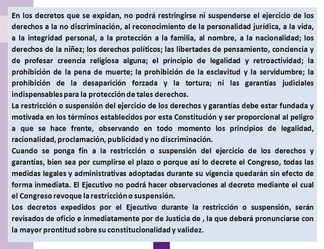 13 Suspensión de garantías En los decretos que se expidan, no podrá restringirse ni suspenderse el ejercicio de los derechos a la no discriminación, al reconocimiento de la personalidad jurídica, a la vida, a la integridad personal, a la protección a la familia, al nombre, a la nacionalidad; los derechos de la niñez; los derechos políticos; las libertades de pensamiento, conciencia y de profesar creencia religiosa alguna; el principio de legalidad y retroactividad; la prohibición de la pena de muerte; la prohibición de la esclavitud y la servidumbre; la prohibición de la desaparición forzada y la tortura; ni las garantías judiciales indispensables para la protección de tales derechos.