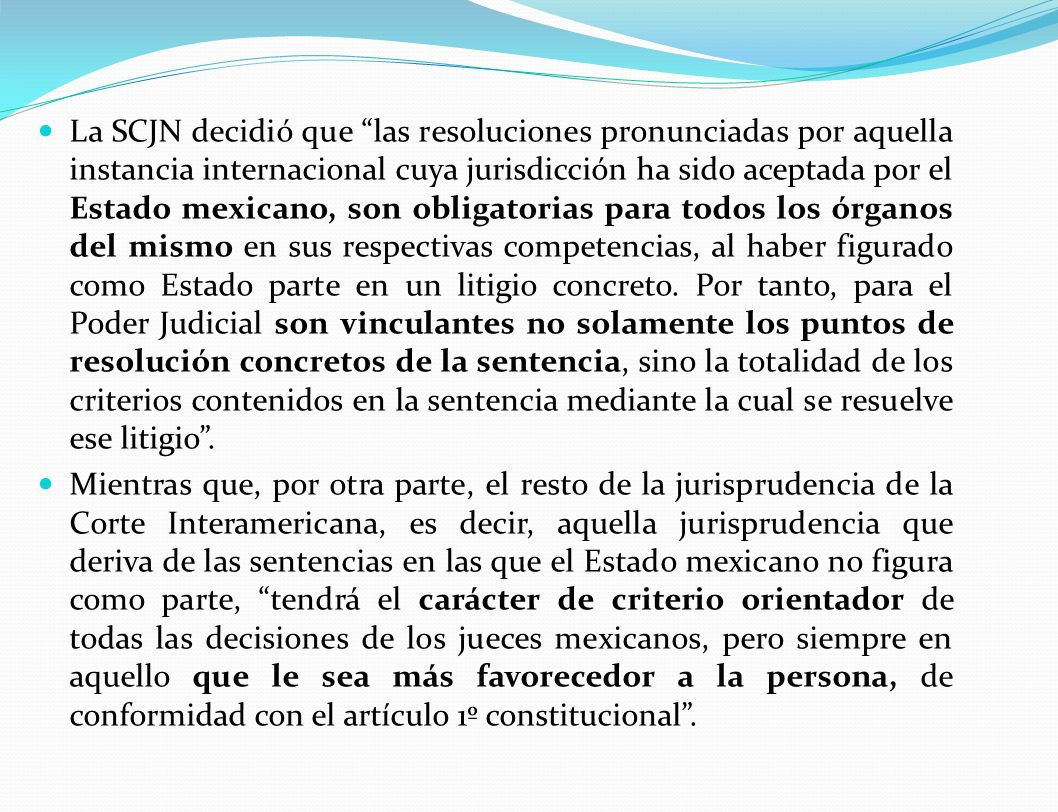 La SCJN decidió que las resoluciones pronunciadas por aquella instancia internacional cuya jurisdicción ha sido aceptada por el Estado mexicano, son obligatorias para todos los órganos del mismo en sus respectivas competencias, al haber figurado como Estado parte en un litigio concreto.
