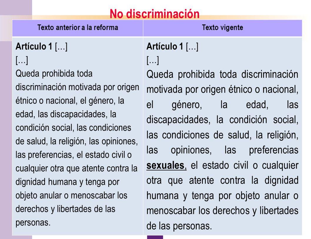 7 No discriminación Texto anterior a la reformaTexto vigente Artículo 1 […] […] Queda prohibida toda discriminación motivada por origen étnico o nacional, el género, la edad, las discapacidades, la condición social, las condiciones de salud, la religión, las opiniones, las preferencias, el estado civil o cualquier otra que atente contra la dignidad humana y tenga por objeto anular o menoscabar los derechos y libertades de las personas.