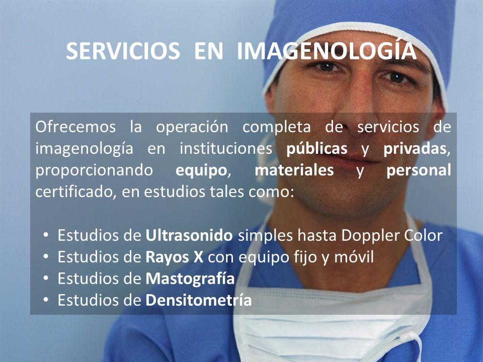 SERVICIOS EN IMAGENOLOGÍA Ofrecemos la operación completa de servicios de imagenología en instituciones públicas y privadas, proporcionando equipo, ma