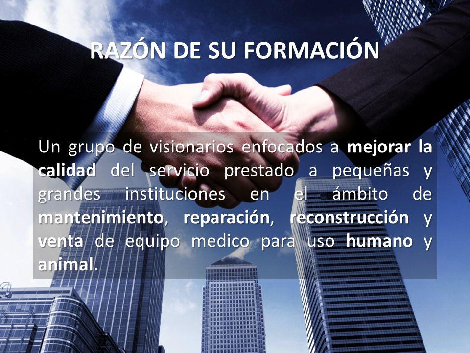 RAZÓN DE SU FORMACIÓN Un grupo de visionarios enfocados a mejorar la calidad del servicio prestado a pequeñas y grandes instituciones en el ámbito de