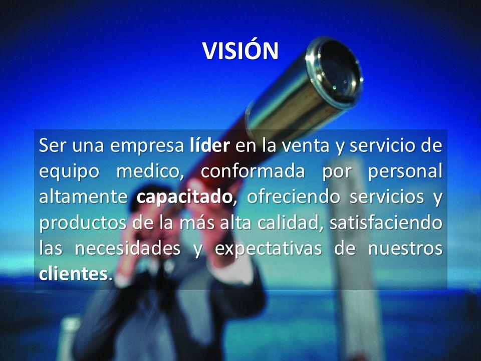 VISIÓN Ser una empresa líder en la venta y servicio de equipo medico, conformada por personal altamente capacitado, ofreciendo servicios y productos d