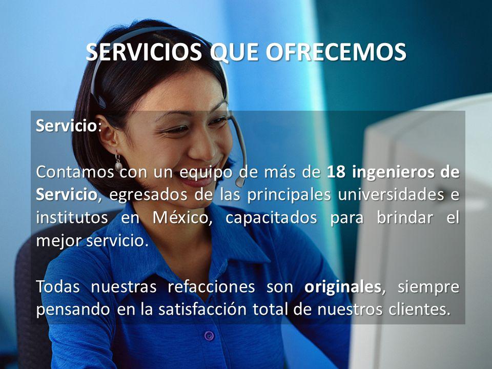 SERVICIOS QUE OFRECEMOS Servicio: Contamos con un equipo de más de 18 ingenieros de Servicio, egresados de las principales universidades e institutos
