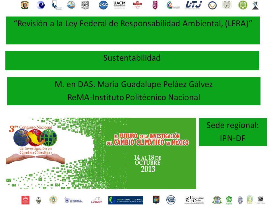 M. en DAS. María Guadalupe Peláez Gálvez ReMA-Instituto Politécnico Nacional Sede regional: IPN-DF Revisión a la Ley Federal de Responsabilidad Ambien
