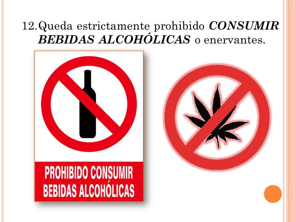 12.Queda estrictamente prohibido CONSUMIR BEBIDAS ALCOHÓLICAS o enervantes.