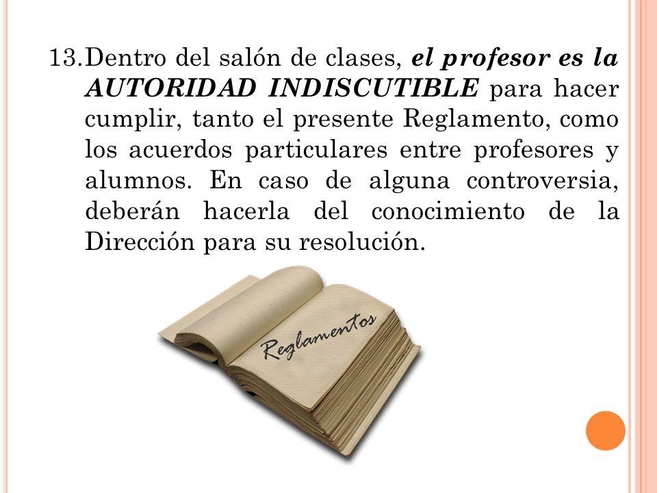 13.Dentro del salón de clases, el profesor es la AUTORIDAD INDISCUTIBLE para hacer cumplir, tanto el presente Reglamento, como los acuerdos particular