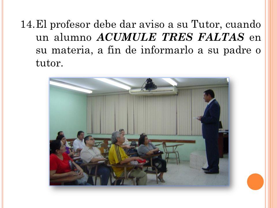 14.El profesor debe dar aviso a su Tutor, cuando un alumno ACUMULE TRES FALTAS en su materia, a fin de informarlo a su padre o tutor.