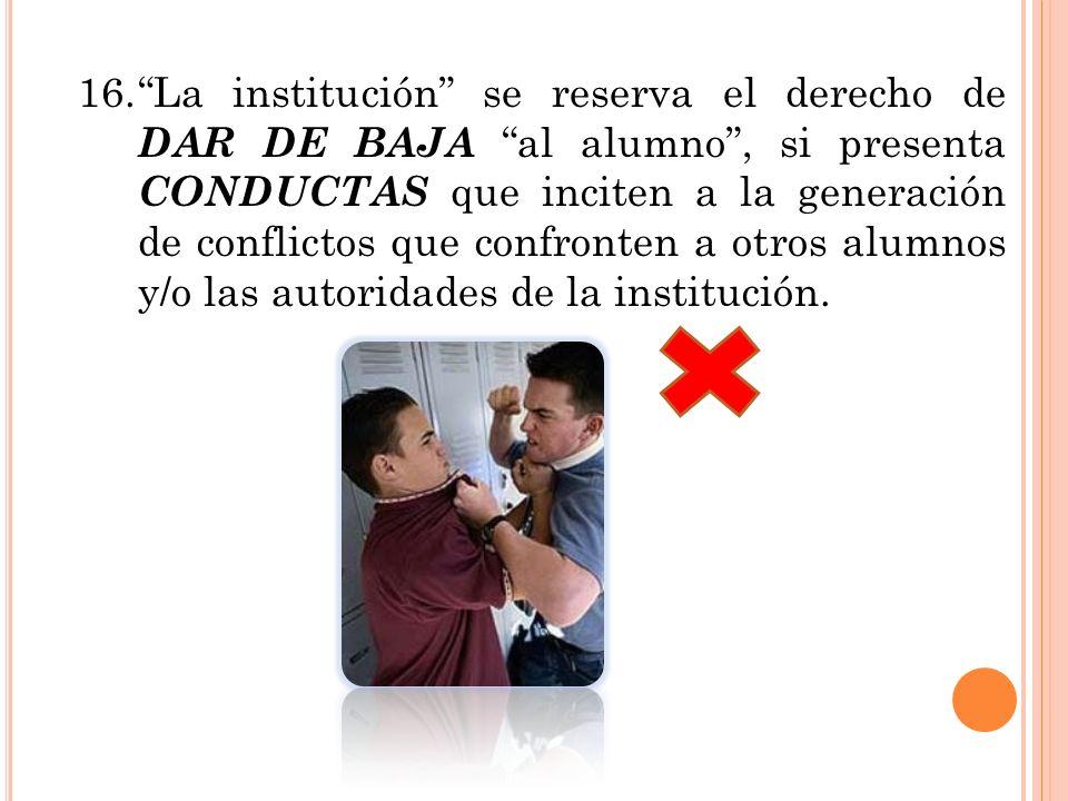 16.La institución se reserva el derecho de DAR DE BAJA al alumno, si presenta CONDUCTAS que inciten a la generación de conflictos que confronten a otr