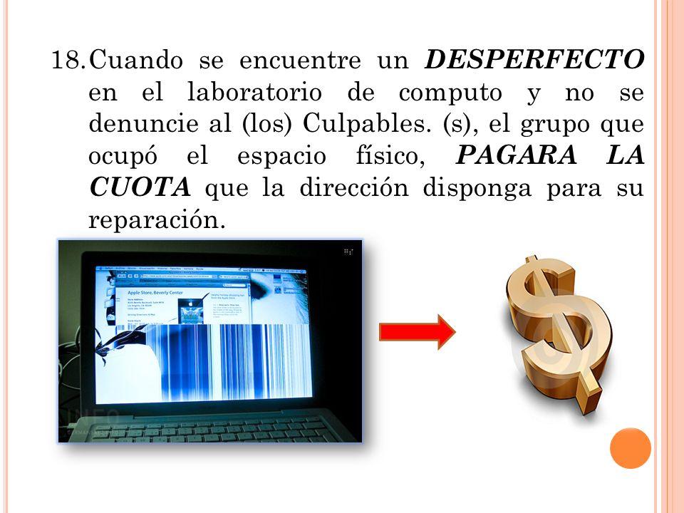 18.Cuando se encuentre un DESPERFECTO en el laboratorio de computo y no se denuncie al (los) Culpables. (s), el grupo que ocupó el espacio físico, PAG