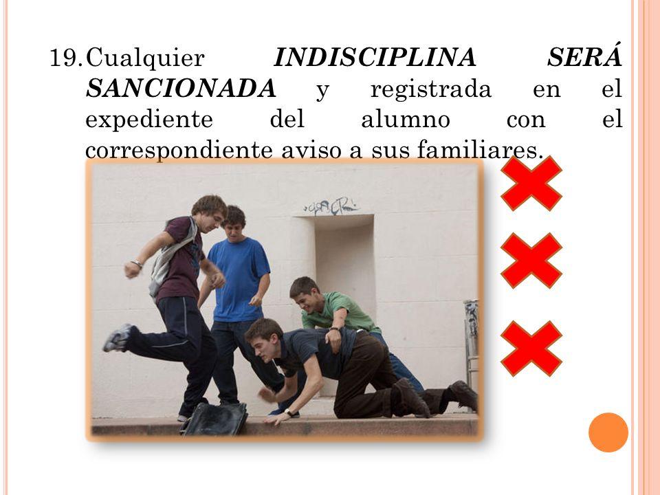 19.Cualquier INDISCIPLINA SERÁ SANCIONADA y registrada en el expediente del alumno con el correspondiente aviso a sus familiares.
