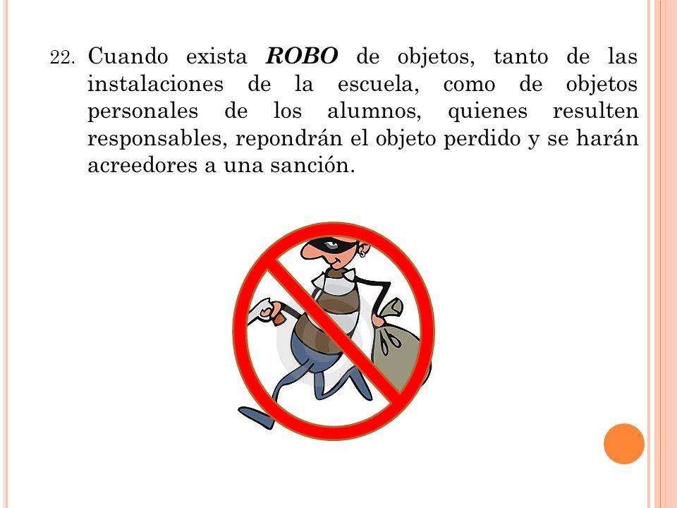 22. Cuando exista ROBO de objetos, tanto de las instalaciones de la escuela, como de objetos personales de los alumnos, quienes resulten responsables,