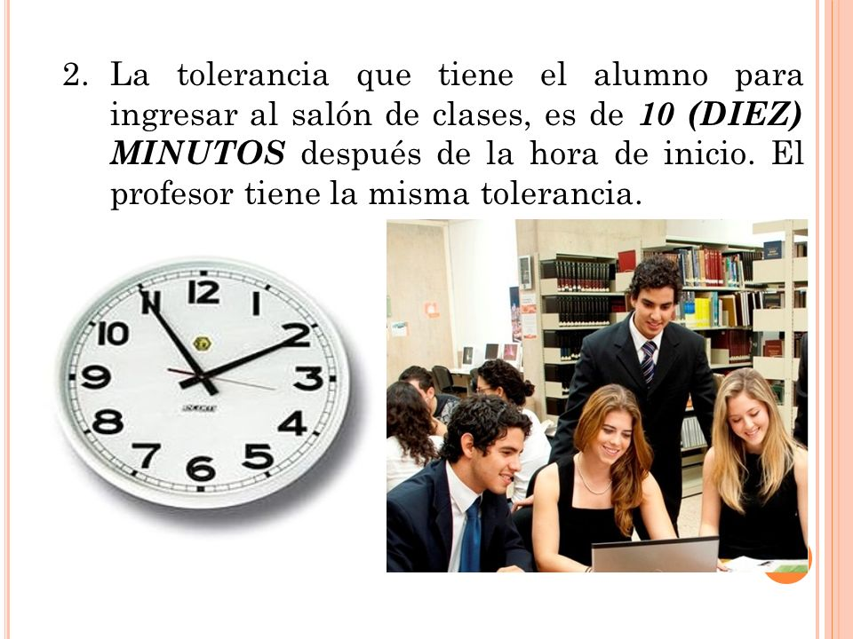 2.La tolerancia que tiene el alumno para ingresar al salón de clases, es de 10 (DIEZ) MINUTOS después de la hora de inicio. El profesor tiene la misma