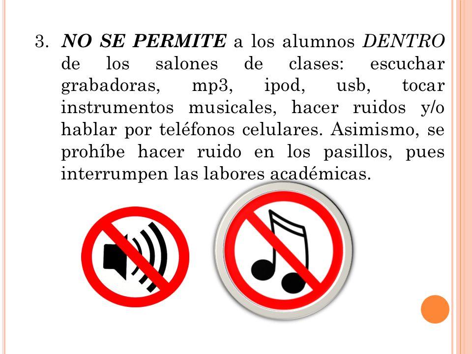 3. NO SE PERMITE a los alumnos DENTRO de los salones de clases: escuchar grabadoras, mp3, ipod, usb, tocar instrumentos musicales, hacer ruidos y/o ha