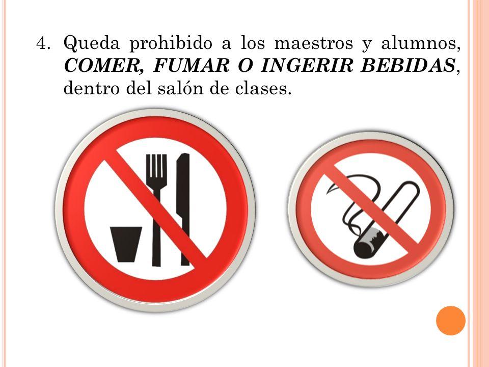 4.Queda prohibido a los maestros y alumnos, COMER, FUMAR O INGERIR BEBIDAS, dentro del salón de clases.