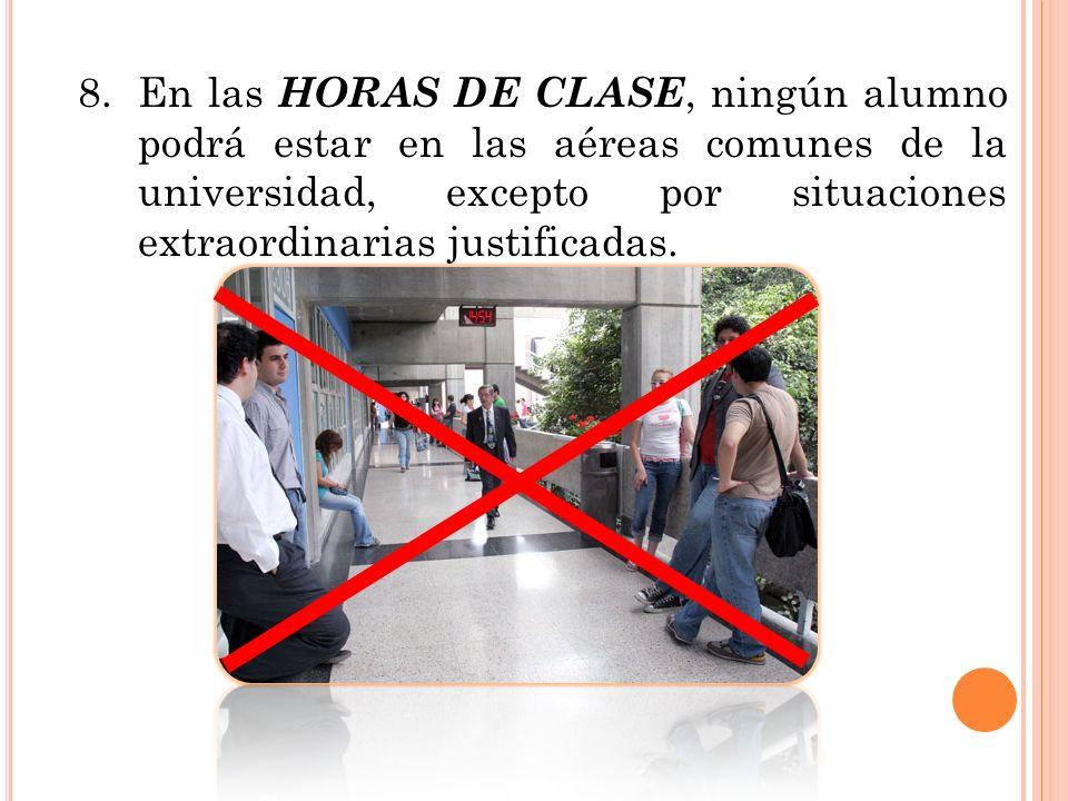 8.En las HORAS DE CLASE, ningún alumno podrá estar en las aéreas comunes de la universidad, excepto por situaciones extraordinarias justificadas.