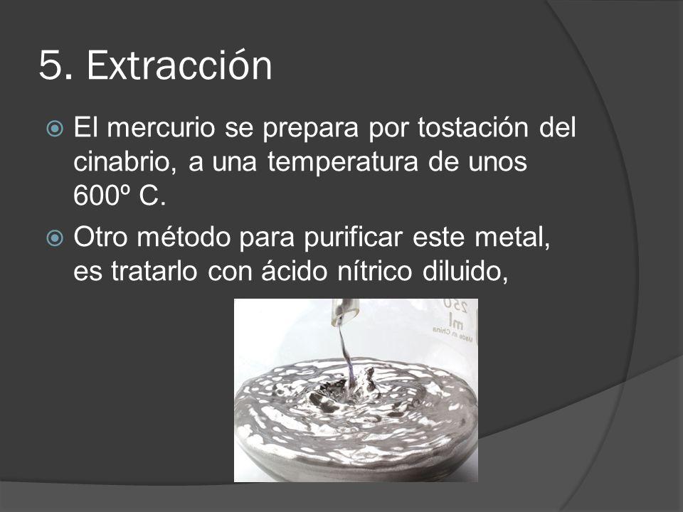 5. Extracción El mercurio se prepara por tostación del cinabrio, a una temperatura de unos 600º C. Otro método para purificar este metal, es tratarlo
