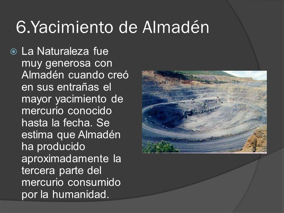 6.Yacimiento de Almadén La Naturaleza fue muy generosa con Almadén cuando creó en sus entrañas el mayor yacimiento de mercurio conocido hasta la fecha