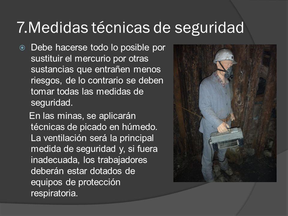 7.Medidas técnicas de seguridad Debe hacerse todo lo posible por sustituir el mercurio por otras sustancias que entrañen menos riesgos, de lo contrari