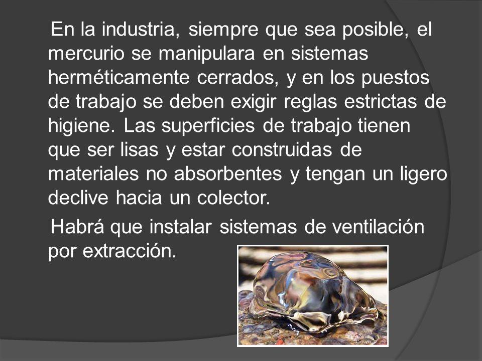 En la industria, siempre que sea posible, el mercurio se manipulara en sistemas herméticamente cerrados, y en los puestos de trabajo se deben exigir r