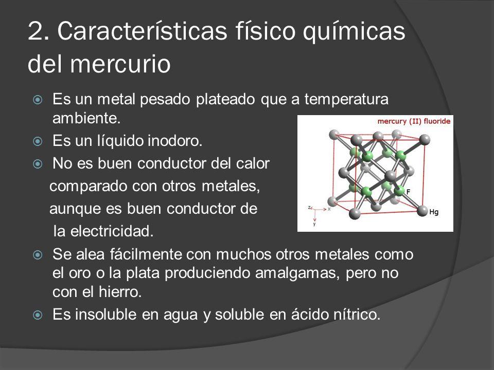 2. Características físico químicas del mercurio Es un metal pesado plateado que a temperatura ambiente. Es un líquido inodoro. No es buen conductor de