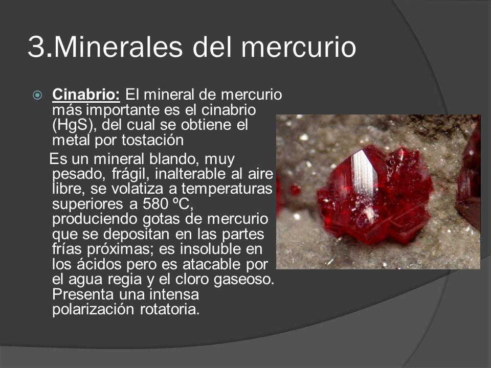 3.Minerales del mercurio Cinabrio: El mineral de mercurio más importante es el cinabrio (HgS), del cual se obtiene el metal por tostación Es un minera