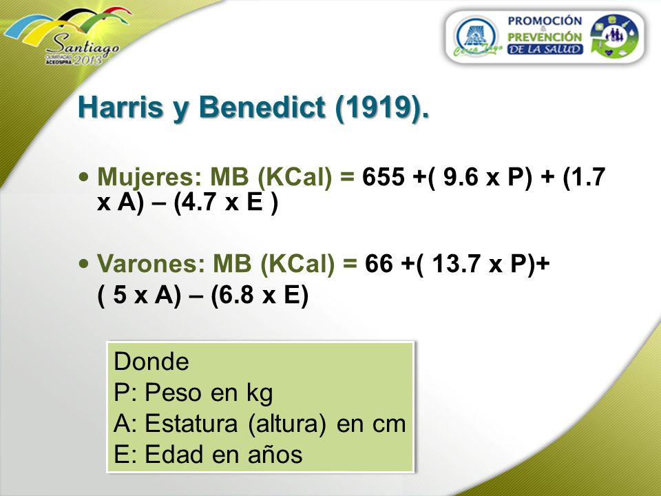 Harris y Benedict (1919). Mujeres: MB (KCal) = 655 +( 9.6 x P) + (1.7 x A) – (4.7 x E ) Varones: MB (KCal) = 66 +( 13.7 x P)+ ( 5 x A) – (6.8 x E) Don