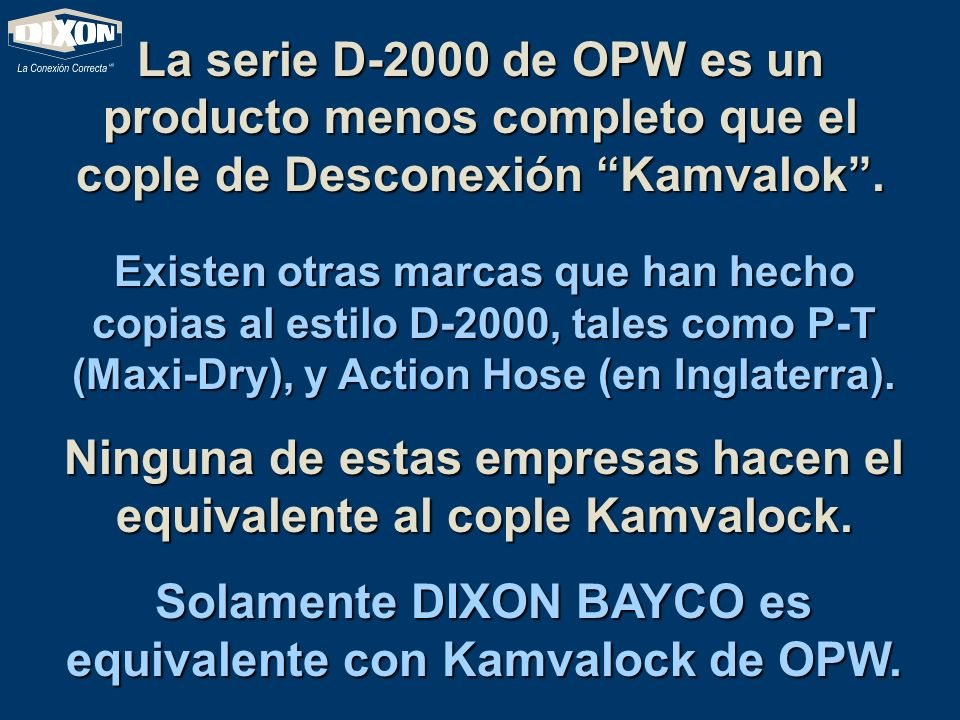La serie D-2000 de OPW es un producto menos completo que el cople de Desconexión Kamvalok. Existen otras marcas que han hecho copias al estilo D-2000,